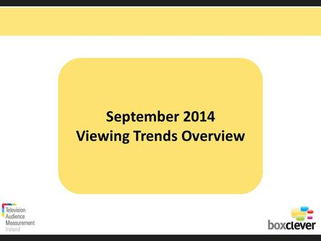 September 2014 Viewing Trends Overview. Irish adults aged 15+ watched TV for an average of 3 hours and 10 minutes each day in September 2014 90% (2hrs.