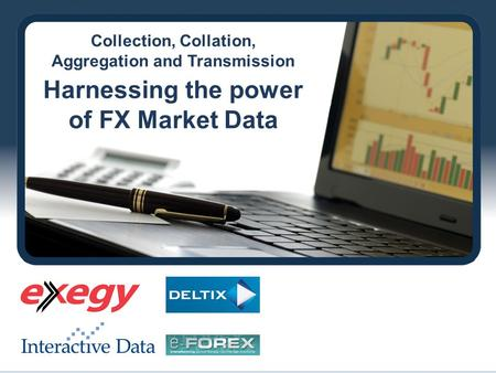 Collection, Collation, Aggregation and Transmission Harnessing the power of FX Market Data.