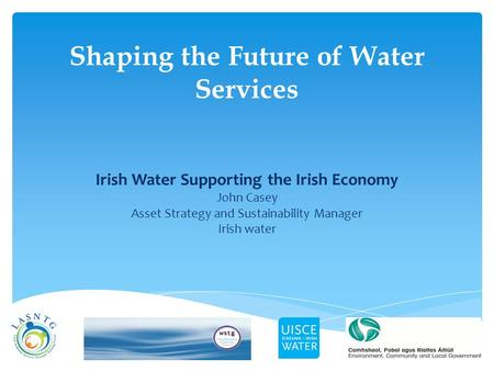 Shaping the Future of Water Services Irish Water Supporting the Irish Economy John Casey Asset Strategy and Sustainability Manager Irish water.