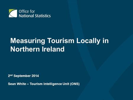 2 nd September 2014 Sean White – Tourism Intelligence Unit (ONS) Measuring Tourism Locally in Northern Ireland.