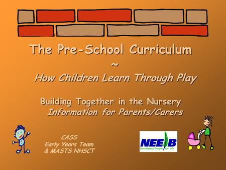 The Pre-School Curriculum ~ How Children Learn Through Play Building Together in the Nursery Information for Parents/Carers CASS Early Years Team & MASTS.