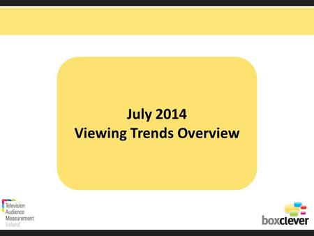 July 2014 Viewing Trends Overview. Irish adults aged 15+ watched TV for an average of 3 hours and 9 minutes each day in July 2014 92% (2hrs 54 mins) of.