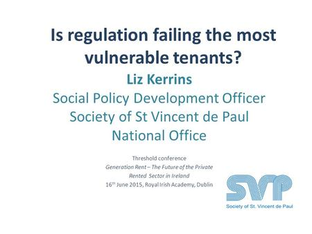 Is regulation failing the most vulnerable tenants? Liz Kerrins Social Policy Development Officer Society of St Vincent de Paul National Office Threshold.