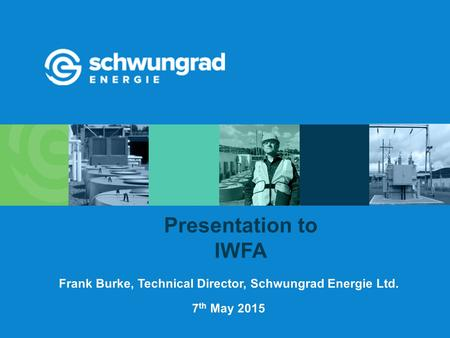 7 th May 2015 Presentation to IWFA Frank Burke, Technical Director, Schwungrad Energie Ltd.