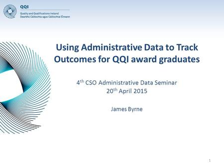 Using Administrative Data to Track Outcomes for QQI award graduates 4 th CSO Administrative Data Seminar 20 th April 2015 James Byrne 1.