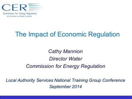 The Impact of Economic Regulation Cathy Mannion Director Water Commission for Energy Regulation Local Authority Services National Training Group Conference.