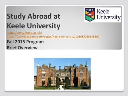 Study Abroad at Keele University  https://www.facebook.com/pages/Keele-University/105665296133502 Fall 2015 Program Brief Overview.