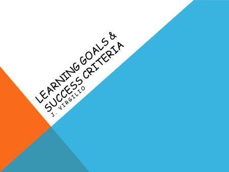 LEARNING GOALS & SUCCESS CRITERIA J. VIRGILIO. WHAT IS A LEARNING GOAL? A learning goal is the specific curriculum expectation re-phrased in student friendly.