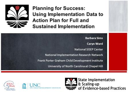 Planning for Success: Using Implementation Data to Action Plan for Full and Sustained Implementation Barbara Sims Caryn Ward National SISEP Center National.