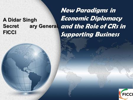 New Paradigms in Economic Diplomacy and the Role of CRs in Supporting Business A Didar Singh Secretary General, FICCI.