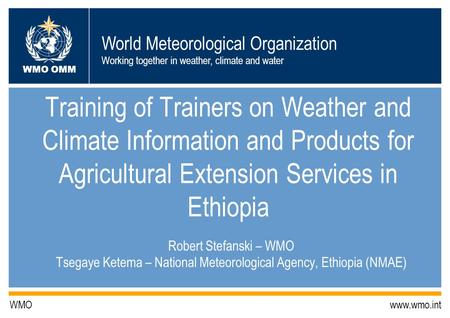 World Meteorological Organization Working together in weather, climate and water WMO OMM WMO www.wmo.int Training of Trainers on Weather and Climate Information.