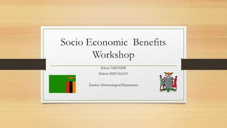 Socio Economic Benefits Workshop Edson NKONDE Kalisto KHUMALO Zambia Meteorological Department.