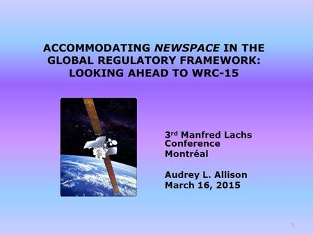 ACCOMMODATING NEWSPACE IN THE GLOBAL REGULATORY FRAMEWORK: LOOKING AHEAD TO WRC-15 3 rd Manfred Lachs Conference Montréal Audrey L. Allison March 16, 2015.