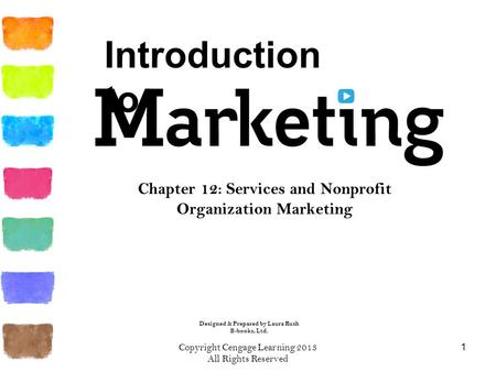 Chapter 12: Services and Nonprofit Organization Marketing 1 Copyright Cengage Learning 2013 All Rights Reserved Introduction to Designed & Prepared by.