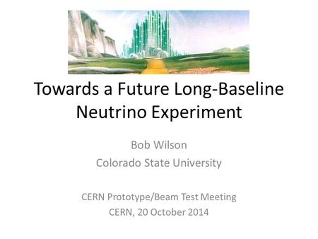 Towards a Future Long-Baseline Neutrino Experiment Bob Wilson Colorado State University CERN Prototype/Beam Test Meeting CERN, 20 October 2014.