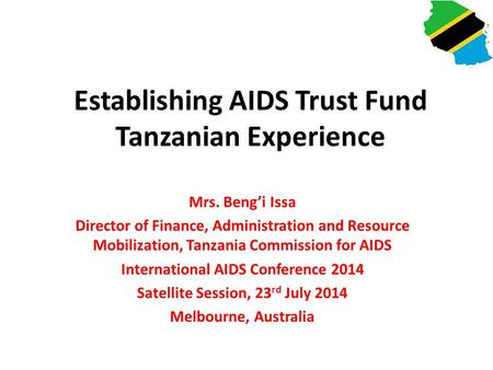 Establishing AIDS Trust Fund Tanzanian Experience Mrs. Beng'i Issa Director of Finance, Administration and Resource Mobilization, Tanzania Commission for.