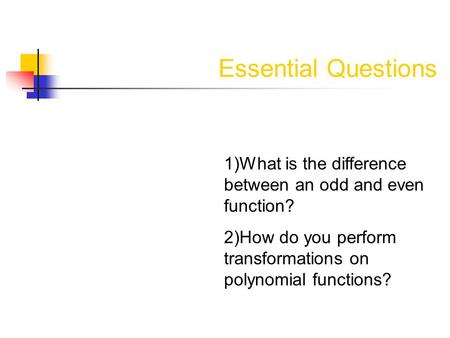 Essential Questions 1)What is the difference between an odd and even function? 2)How do you perform transformations on polynomial functions?