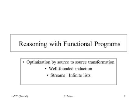 Cs776 (Prasad)L15strm1 Reasoning with Functional Programs Optimization by source to source transformation Well-founded induction Streams : Infinite lists.