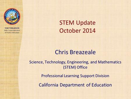 TOM TORLAKSON State Superintendent of Public Instruction STEM Update October 2014 Chris Breazeale Science, Technology, Engineering, and Mathematics (STEM)