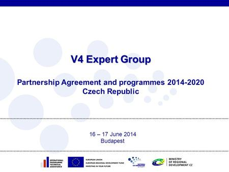 V4 Expert Group V4 Expert Group Partnership Agreement and programmes 2014-2020 Czech Republic 16 – 17 June 2014 Budapest.