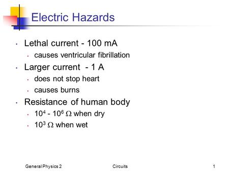 General Physics 2Circuits1 Electric Hazards Lethal current - 100 mA causes ventricular fibrillation Larger current - 1 A does not stop heart causes burns.