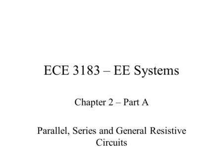 ECE 3183 – EE Systems Chapter 2 – Part A Parallel, Series and General Resistive Circuits.