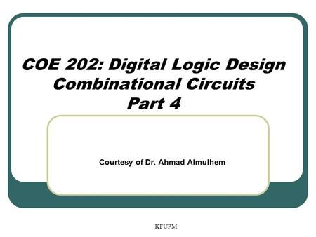 COE 202: Digital Logic Design Combinational Circuits Part 4 KFUPM Courtesy of Dr. Ahmad Almulhem.
