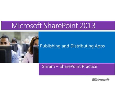 Microsoft ® Official Course Publishing and Distributing Apps Microsoft SharePoint 2013 Sriram – SharePoint Practice.