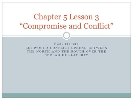"PGS. 156-159 EQ: WOULD CONFLICT SPREAD BETWEEN THE NORTH AND THE SOUTH OVER THE SPREAD OF SLAVERY? Chapter 5 Lesson 3 ""Compromise and Conflict"""