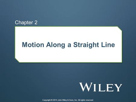 Motion Along a Straight Line Chapter 2 Copyright © 2014 John Wiley & Sons, Inc. All rights reserved.