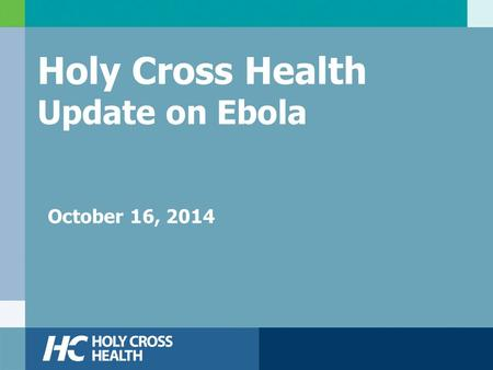 Holy Cross Health Update on Ebola October 16, 2014.