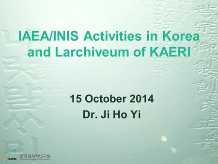 IAEA/INIS Activities in Korea and Larchiveum of KAERI 15 October 2014 Dr. Ji Ho Yi.