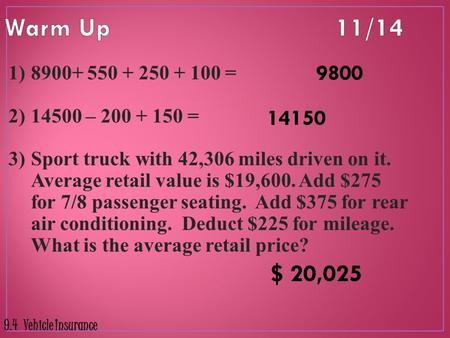 Warm Up 	11/14 9800 8900+ 550 + 250 + 100 = 14500 – 200 + 150 = Sport truck with 42,306 miles driven on it. Average retail value is $19,600. Add $275.