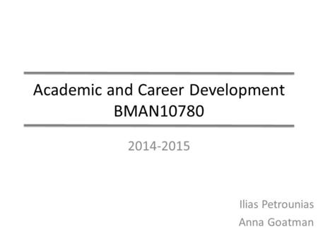 Academic and Career Development BMAN10780 2014-2015 Ilias Petrounias Anna Goatman.