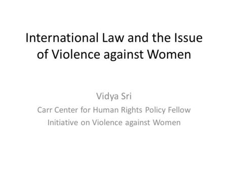 International Law and the Issue of Violence against Women Vidya Sri Carr Center for Human Rights Policy Fellow Initiative on Violence against Women.