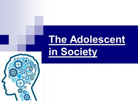 The Adolescent in Society. LIFE IN SOCIETY Because adolescence is so much a part of American culture, it may surprise you that adolescence is not a universal.