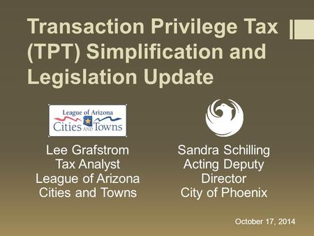 Transaction Privilege Tax (TPT) Simplification and Legislation Update Lee Grafstrom Tax Analyst League of Arizona Cities and Towns October 17, 2014 Sandra.