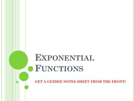 E XPONENTIAL F UNCTIONS GET A GUIDED NOTES SHEET FROM THE FRONT!