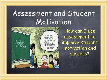 Assessment and Student Motivation How can I use assessment to improve student motivation and success?