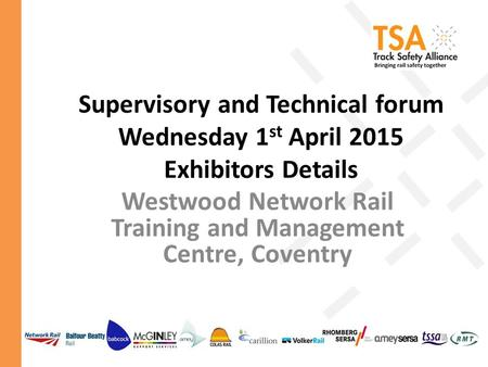 Supervisory and Technical forum Wednesday 1 st April 2015 Exhibitors Details Westwood Network Rail Training and Management Centre, Coventry.