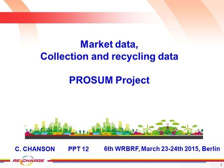 1 6th WRBRF, March 23-24th 2015, Berlin Market data, Collection and recycling data PROSUM Project C. CHANSON PPT 12.