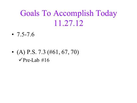 Goals To Accomplish Today 11.27.12 7.5-7.6 (A) P.S. 7.3 (#61, 67, 70) Pre-Lab #16.