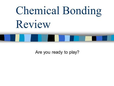 Chemical Bonding Review Are you ready to play?. Chemical Bonding Review Question 1: Why do elements form chemical bonds.