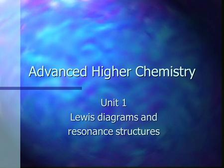 Advanced Higher Chemistry Unit 1 Lewis diagrams and resonance structures.
