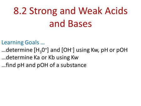 8.2 Strong and Weak Acids and Bases Learning Goals … …determine [H 3 0 + ] and [OH - ] using Kw, pH or pOH …determine Ka or Kb using Kw …find pH and pOH.