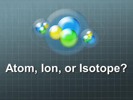 Atom, Ion, or Isotope?. Atoms Atoms are neutral Protons = Electrons There are special kinds of atoms.... IonsIsotopes.