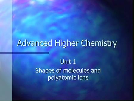 Advanced Higher Chemistry Unit 1 Shapes of molecules and polyatomic ions.