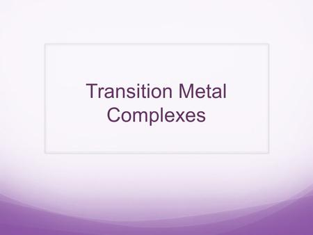 Transition Metal Complexes. Transition metal complexes consist of a central Transition metal ion surrounded by a number of ligands. As a result of their.