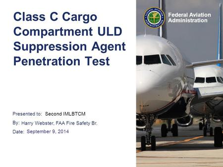 Presented to: By: Date: Federal Aviation Administration Class C Cargo Compartment ULD Suppression Agent Penetration Test Second IMLBTCMAudience> Harry.
