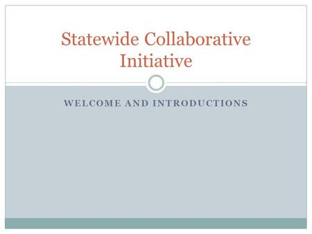 WELCOME AND INTRODUCTIONS Statewide Collaborative Initiative.